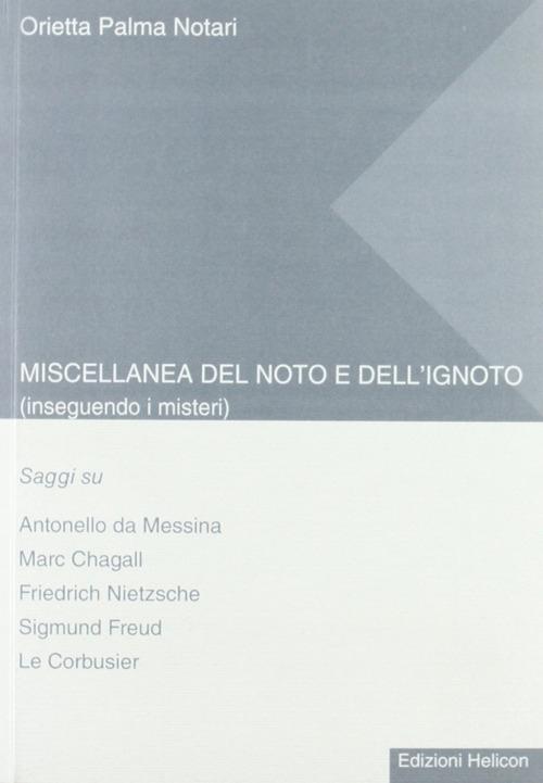 Miscellanea del noto e dell'ignoto. Inseguendo i misteri. Saggi su Antonello da Messina, Marc Chagall, Friedrich Nietzsche, Sigmund Freud, Le Corbusier