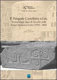P. Pasquale Castellana o.f.m. Trentacinque anni di ricerche nella Syria christiana. Scritti 1970-2005.