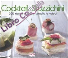 Cocktail & stuzzichini. 200 ricette gustose, semplici e veloci. Ediz. illustrata