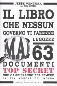 Il libro che nessun governo ti farebbe mai leggere. 63 documenti top secret che cambieranno per sempre la tua visione del mondo