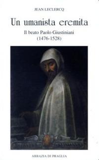 Un umanista eremita. Il beato Paolo Giustiniani (1476-1528)