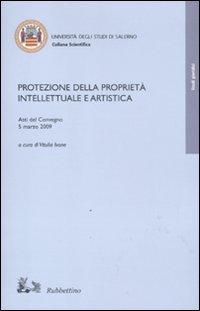 Protezione della proprietà intellettuale e artistica. Atti del Convegno (5 marzo, 2009).
