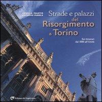 Strade e palazzi del Risorgimento a Torino. Sei itinerari dal 1800 all'Unità.