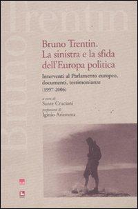 Bruno Trentin. La sinistra e la sfida dell'Europa politica. Intervential parlamento europeo, documenti, testimonianze (1997-2006)