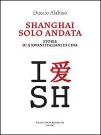 Shanghai solo andata. Storie di giovani italiani in Cina.