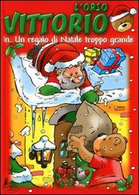 L'orso Vittorio in... Un regalo di Natale troppo grande. Ediz. illustrata