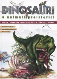 Dinosauri e Animali Preistorici. Dalla Comparsa delle Vita sulla Terra all'Uomo