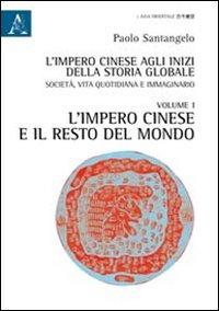 L'impero cinese agli inizi della storia globale. Società, vita quotidiana e immaginario. Vol. 1: L'impero cinese e il resto del mondo