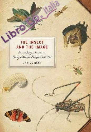 The Insect and the Image. Visualizing Nature in Early Modern Europe, 1500-1700