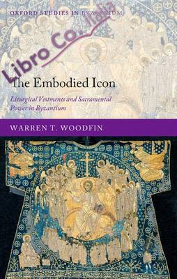 The Embodied Icon. Liturgical Vestments and Sacramental Power in Byzantium
