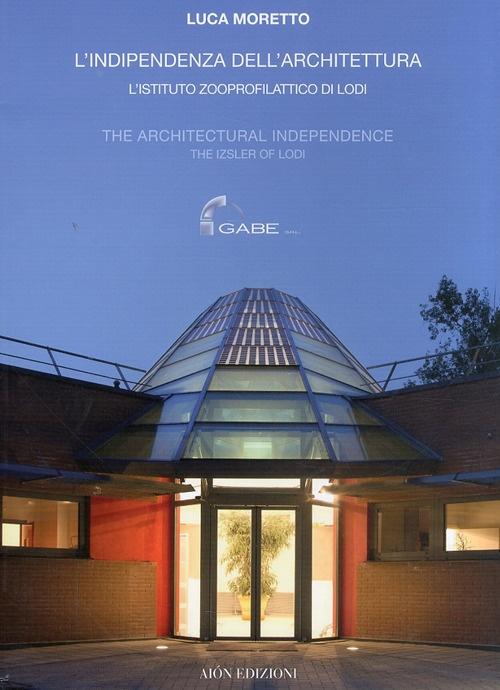 Luca Moretto. L'Indipendenza dell'Architettura l'Istituto Zooprofilattico di Lodi. the Architectural Independence the Izsler of Lodi
