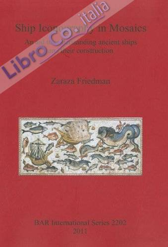 Ship Iconography in Mosaics. An Aid to Understanding Ancient Ships and Their Construction