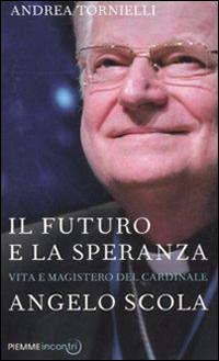 Il futuro e la speranza. Vita e magistero del cardinale Angelo Scola