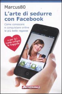 L'Arte di Sedurre con Facebook. Come Conoscere e Conquistare Online le più Belle Ragazze