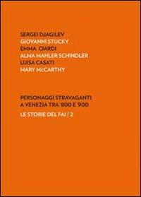 Personaggi stravaganti a Venezia tra '800 e '900. Sergei Djagilev, Giovanni Stucky, Emma Ciardi, Alma Mahler Schindler, Luisa Casati, Mary Mccarthy