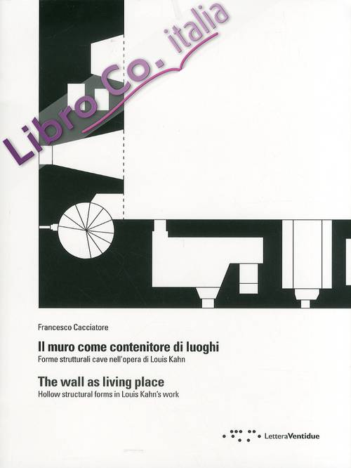 Il muro come contenitore di luoghi. Forme strutturali cave nell'opera di Louis Kahn. The wall as living place. Hollow structural forms in Louis Kahn's work