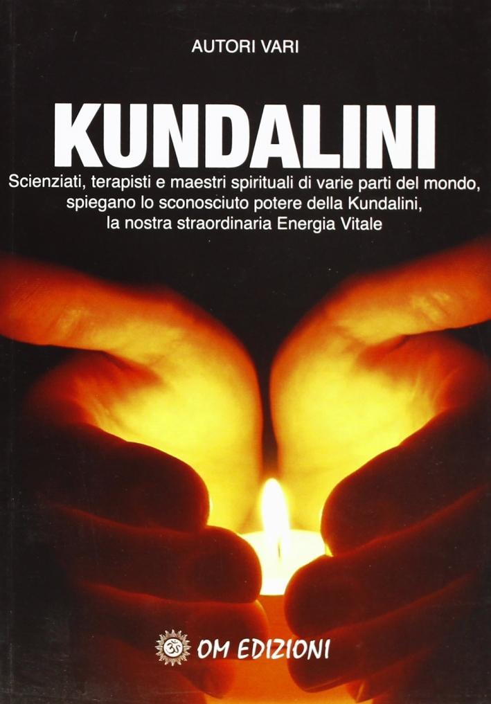 Kundalini. Scienziati terapisti e maestri spiegano lo straordinario potere della nostra energia vitale
