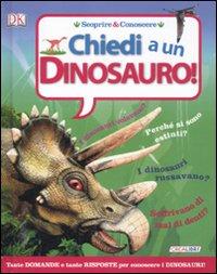 Chiedi a... un dinosauro! Scoprire & conoscere. Ediz. illustrata