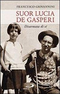 Suor Lucia De Gasperi. Disarmata di sé