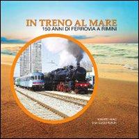 In treno al mare. 150 anni di ferrovia a Rimini.