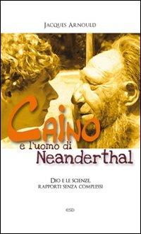 Caino e l'uomo di Neanderthal. Dio e le scienze, rapporti senza complessi.