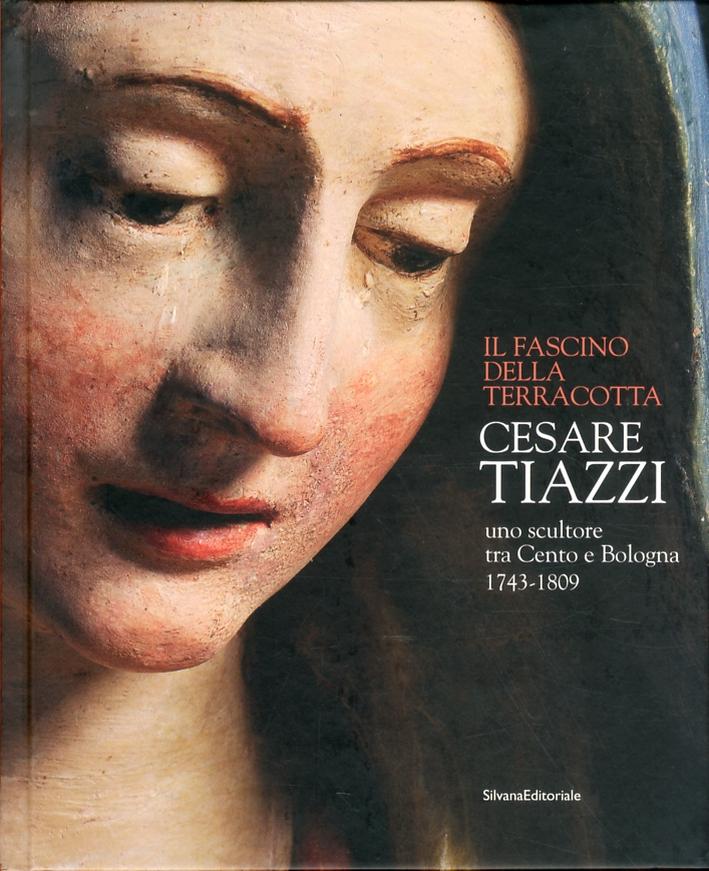 Cesare Tiazzi. Uno scultore tra Cento e Bologna. (1743-1809). Il fascino della terracotta