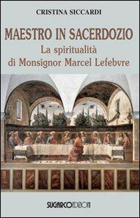 Maestro in sacerdozio. La spiritualità di Mons. Marcel Lefebvre