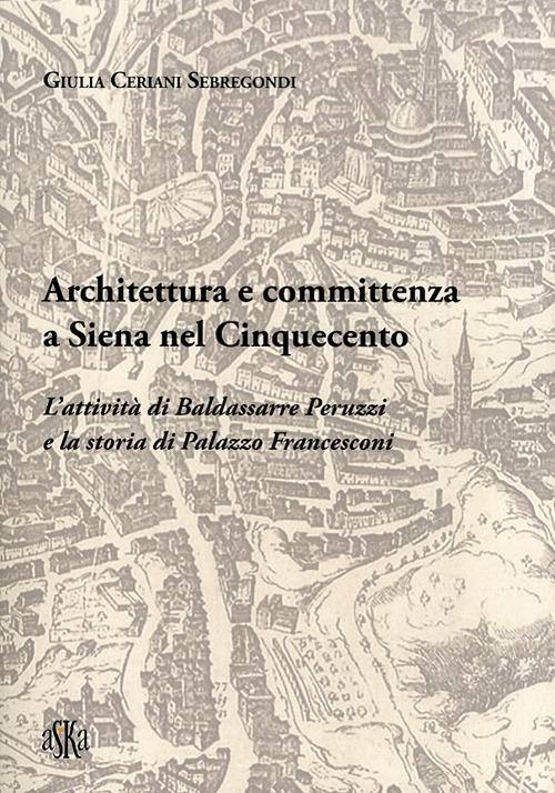 Architettura e committenza a Siena nel Cinquecento. L'attività di Baldassarre Peruzzi e la storia di palazzo Francesconi