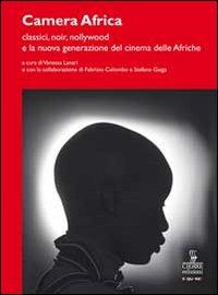 Camera Africa. Classici, noir, nollywood e la nuova generazione del cinema delle afriche