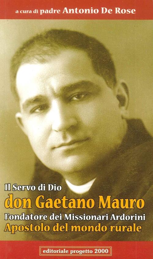 Il servo di Dio don Gaetano Mauro. Fondatore dei missionari Ardorini apostolo del mondo rurale