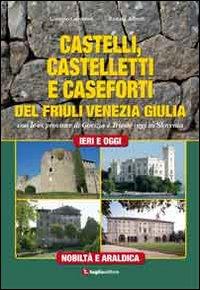 Castelli, castelletti e caseforti del Friuli Venezia Giulia. Con le ex province di Gorizia e Trieste oggi in Slovenia. Ediz. illustrata