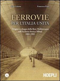 Ferrovie per l'Unità d'Italia. Origine e sviluppo della Rete Mediterranea nell'Archivio Storico Mittel 1885-1905. Con CD-ROM