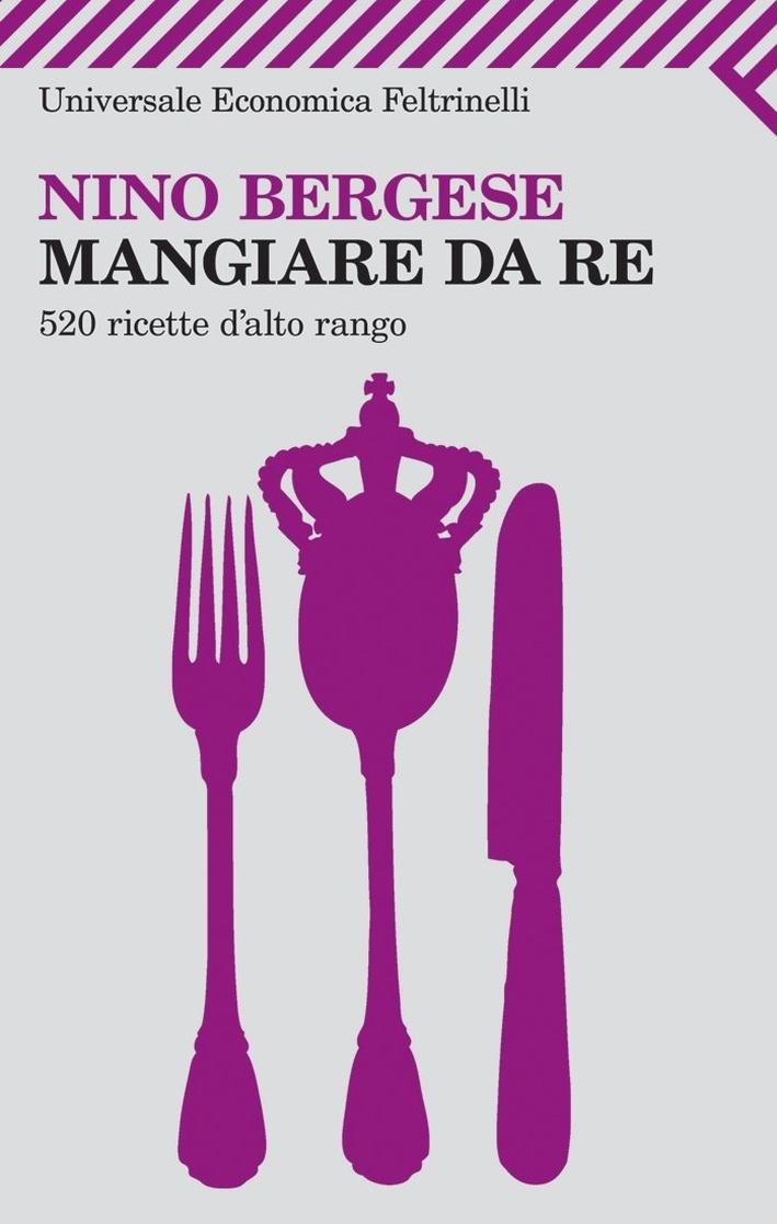 Mangiare da re. 520 ricette d'alto rango
