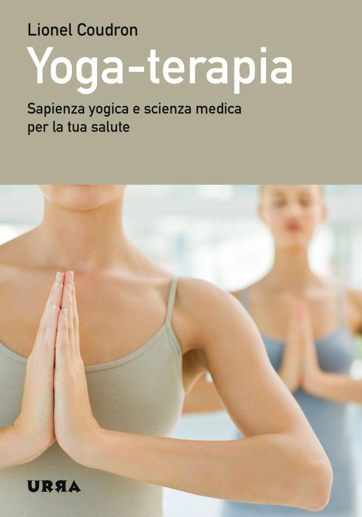 Yoga-terapia. Sapienza yogica e scienza medica per la tua salute