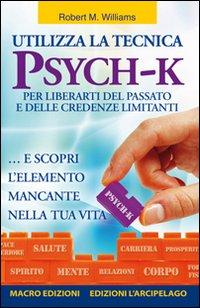 Utilizza la Tecnica Psych-K per Liberarti del Passato e delle Credenze Limitanti... E Scopri l'Elemento Mancante nella Tua Vita