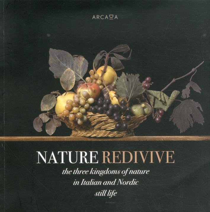 Nature Redivive. The Three Kingdoms of Nature in Italian and Nordic Still Life. Ediz. Multilingue
