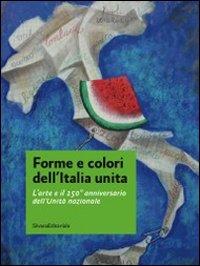 Forme e colori dell'Italia unita. L'arte e il 150º anniversario dell'Unità nazionale. Catalogo della mostra (Roma, 11-27 novembre 2011)