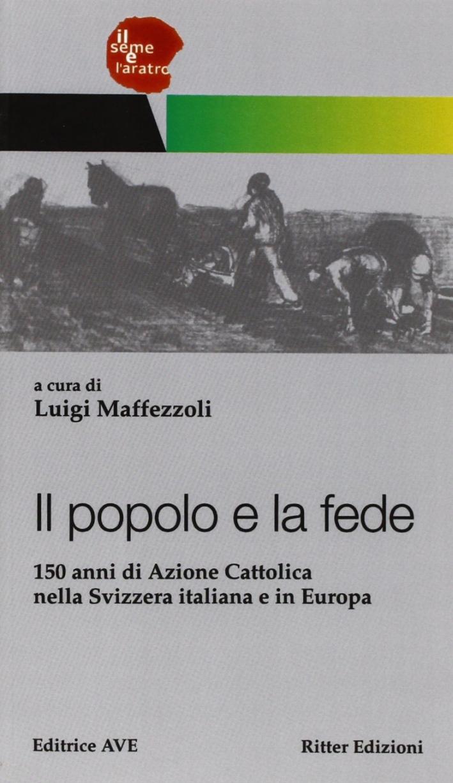 Il popolo e la fede. 150 anni di Azione Cattolica nella Svizzera italiana e in Europa