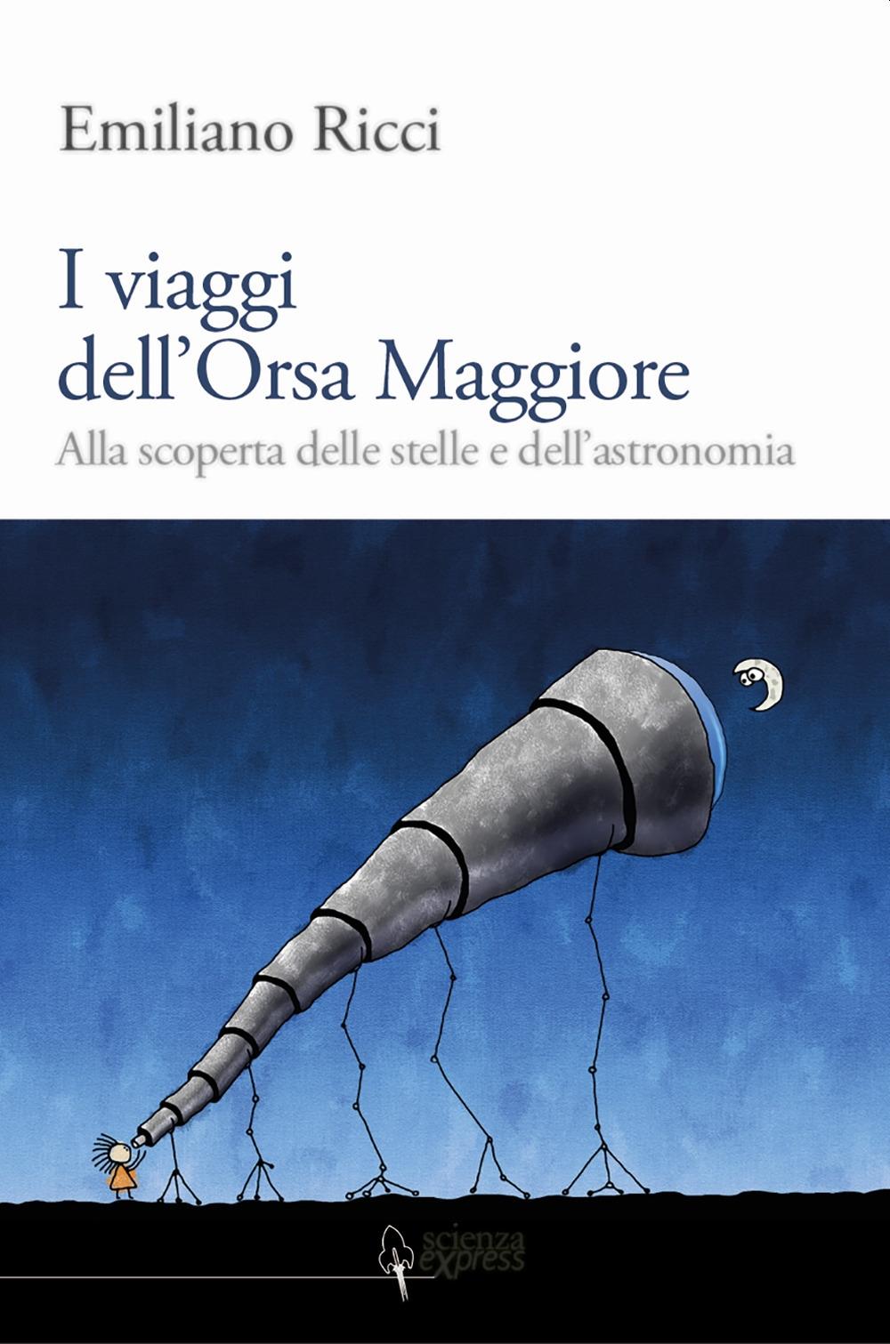 I viaggi dell'Orsa Maggiore. Tra vita e cielo alla scoperta degli astri.