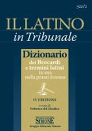 Il latino in tribunale. Dizionario dei brocardi e termini latini in uso nella prassi forense