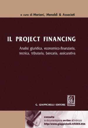 Il project financing. Analisi giuridica, economica-finanziaria, tecnica, tributaria, bancaria, assicurativa.