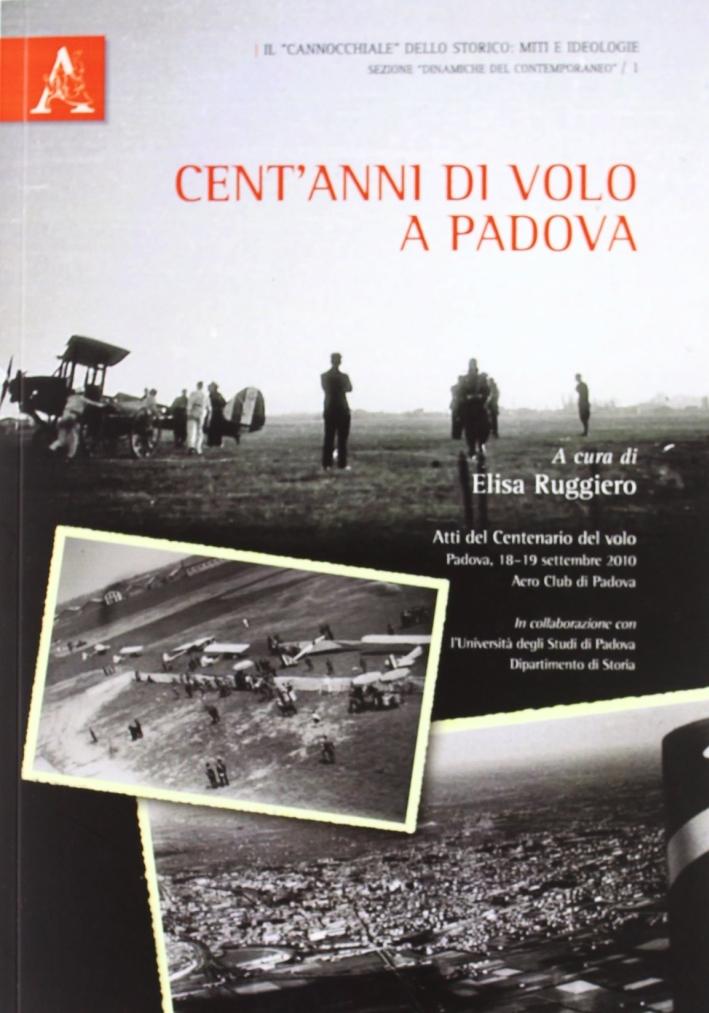 Cent'anni di volo a Padova. Atti del Convegno del volo (Padova, 18-19 settembre 2010)