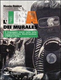 L'IRA dei murales. Il linguaggio visivo nella lotta nordirlandese a Belfast e Derry.