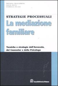 La Mediazione Familiare. Tecniche e Strategie dell'Avvocato, del Counselor e dello Psicologo