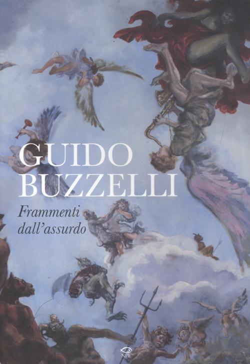 Guido Buzzelli. Frammenti dell'assurdo. Catalogo della mostra (Lucca, 22 ottobre 2011-31 gennaio 2012). Ediz. illustrata