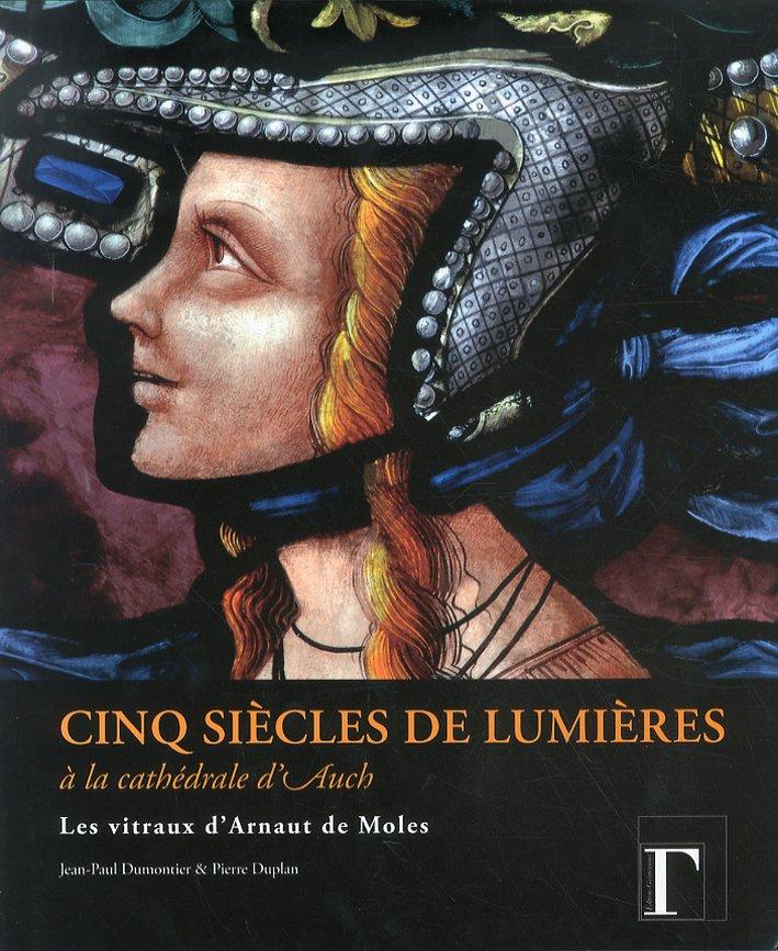 Cinq siècles de lumières à la cathédrale d'Auch. Les vitraux d'Arnaut de Moles