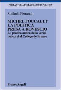 Michel Foucault, la politica presa a rovescio. La pratica antica della verità, nei corsi al Collège de France