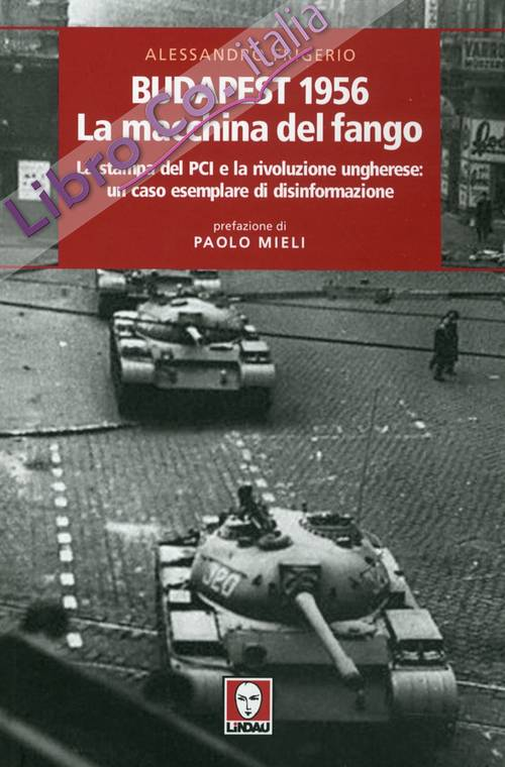 Budapest 1956. La Macchina del Fango. La Stampa del PCI e la Rivoluzione Ungherese. Un Caso Esemplare di Disinformazione