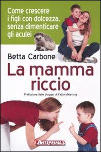 La Mamma Riccio. Come Crescere i Figli con Dolcezza, Senza Dimenticare gli Aculei