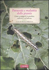 Parassiti e malattie delle piante. Come sconfiggerli in giardino, nell'orto e sul balcone.